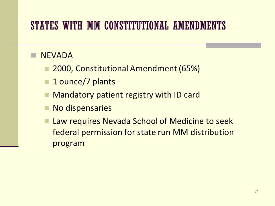 21 STATES WITH MM CONSTITUTIONAL AMENDMENTS NEVADA 2000, Constitutional Amendment (65%) 1 ounce/7 plants Mandatory patient registry with ID card No dispensaries Law requires Nevada School of Medicine to seek federal permission for state run MM distribution program