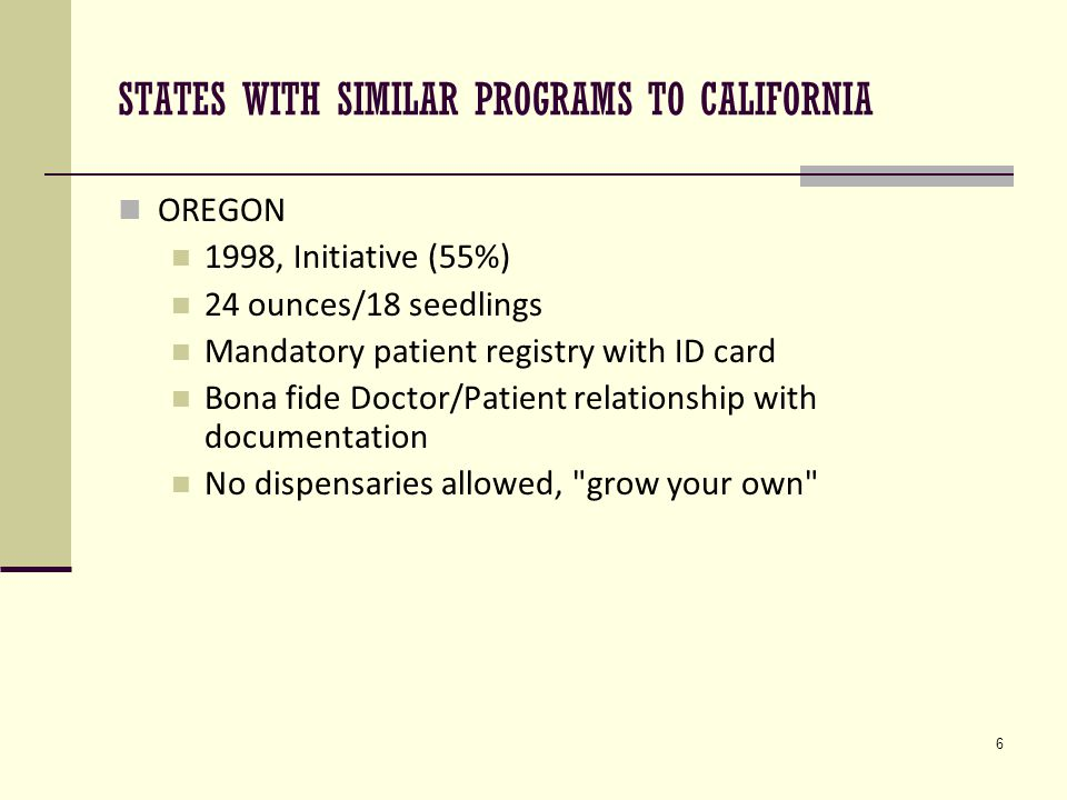 7 STATES WITH SIMILAR PROGRAMS TO CALIFORNIA HAWAII 2000, Senate Bill (First Legislative MM Law) 3 ounces/7 plants Mandatory patient registry with ID card Caregiver only allowed one patient at one time No dispensaries allowed