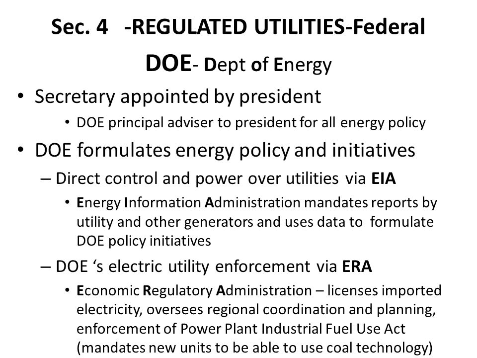 Sec. 4 -REGULATED UTILITIES-Federal DOE - Dept of Energy Secretary appointed by president DOE principal adviser to president for all energy policy DOE