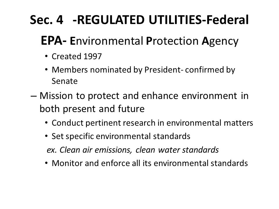 Sec. 4 -REGULATED UTILITIES-Federal EPA- Environmental Protection Agency Created 1997 Members nominated by President- confirmed by Senate – Mission to