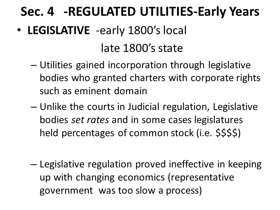 Sec. 4 -REGULATED UTILITIES-Early Years LEGISLATIVE -early 1800's local late 1800's state – Utilities gained incorporation through legislative bodies