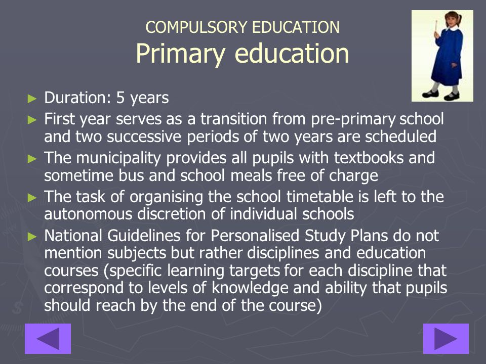 COMPULSORY EDUCATION Primary education STATISTICS School year 2004/05 – Primary State schools (*) ► ► Number of pupils per teacher: 10.1 ► ► Number of pupils per class: 18.4 ► ► Pupils 2,523,240 ► ► Teachers 250,296 ► ► Schools 16,174 ► ► Classes 137,462 ► ► Time: from 27 to 40 h/week (*) There are also many private schools