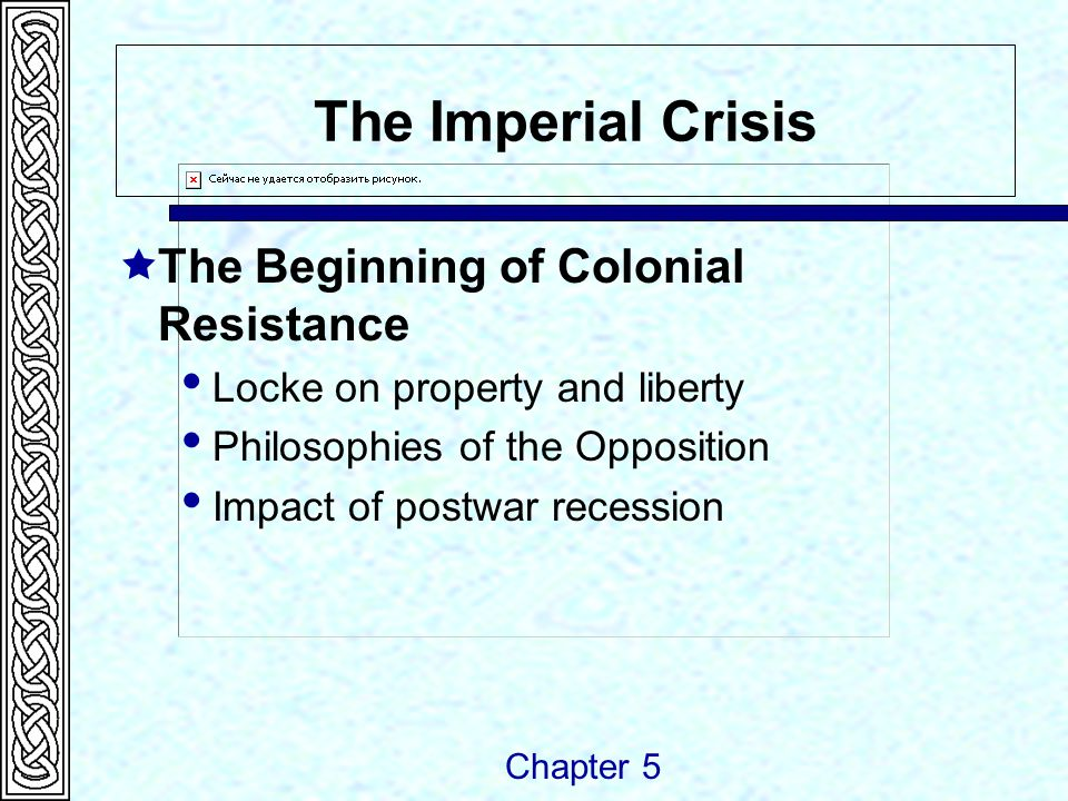 The Imperial Crisis  The Beginning of Colonial Resistance  Locke on property and liberty  Philosophies of the Opposition  Impact of postwar recess