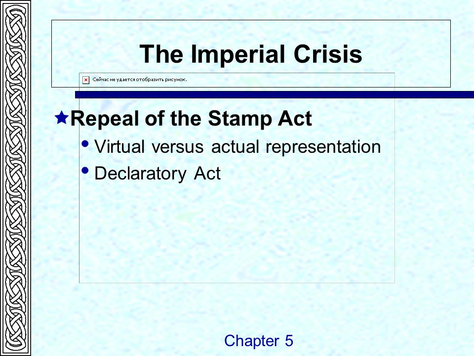 The Imperial Crisis  Repeal of the Stamp Act  Virtual versus actual representation  Declaratory Act Chapter 5