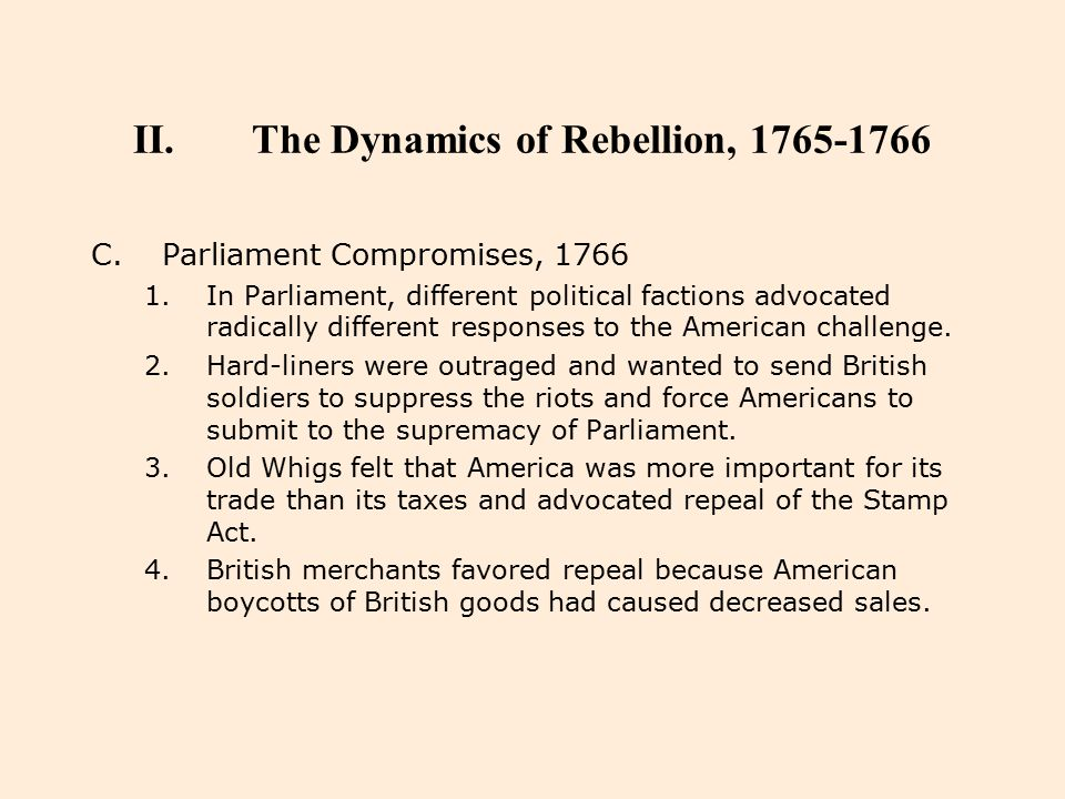 II.The Dynamics of Rebellion, 1765-1766 C.Parliament Compromises, 1766 1.In Parliament, different political factions advocated radically different res
