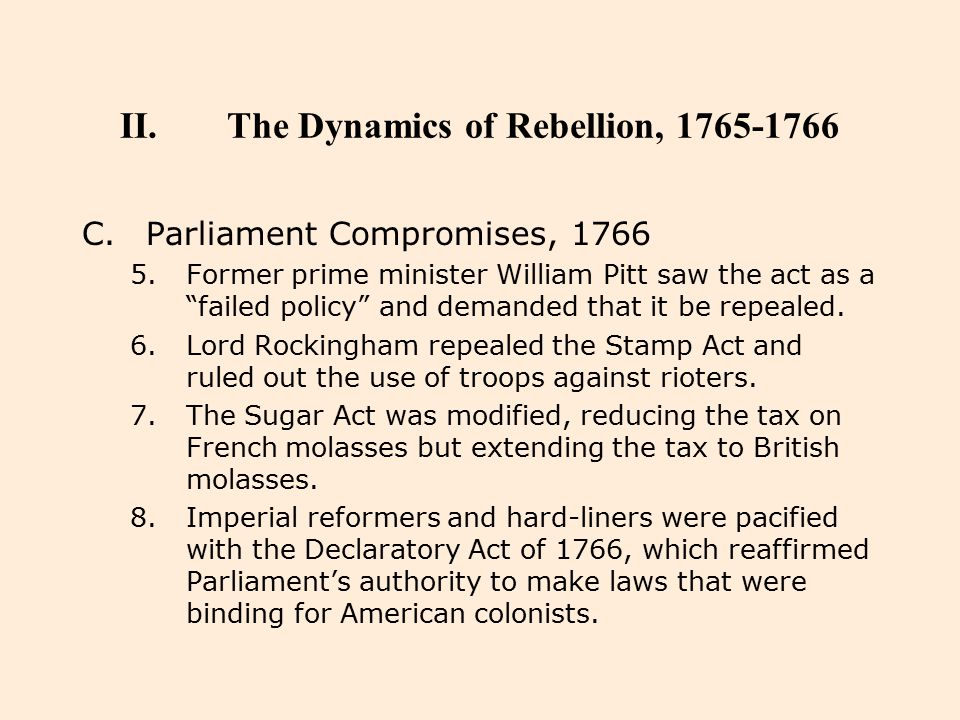 """II.The Dynamics of Rebellion, 1765-1766 C.Parliament Compromises, 1766 5.Former prime minister William Pitt saw the act as a """"failed policy"""" and deman"""