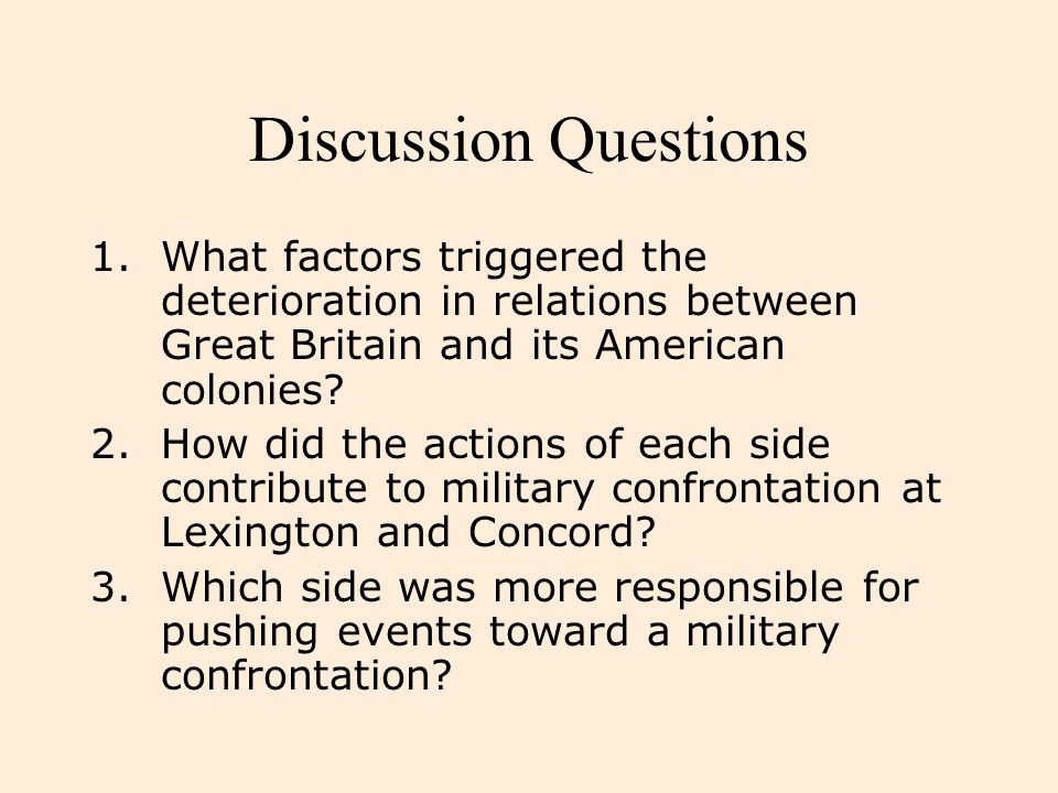 Discussion Questions 1.What factors triggered the deterioration in relations between Great Britain and its American colonies? 2.How did the actions of