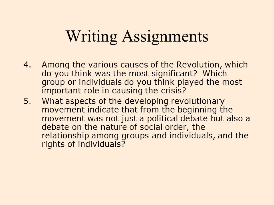 Writing Assignments 4.Among the various causes of the Revolution, which do you think was the most significant? Which group or individuals do you think