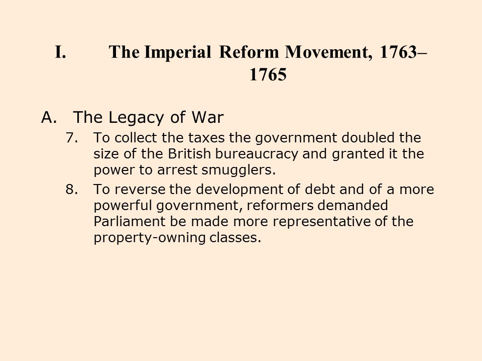 I.The Imperial Reform Movement, 1763– 1765 A.The Legacy of War 7.To collect the taxes the government doubled the size of the British bureaucracy and g
