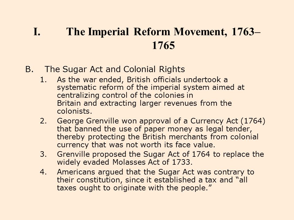 I.The Imperial Reform Movement, 1763– 1765 B.The Sugar Act and Colonial Rights 1.As the war ended, British officials undertook a systematic reform of