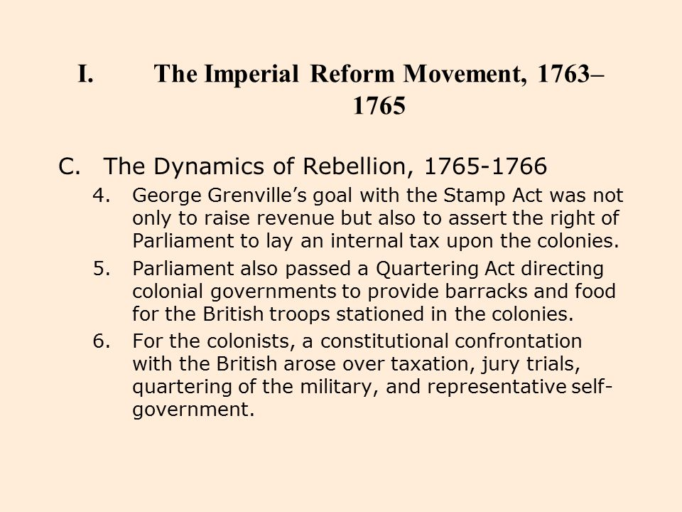 I.The Imperial Reform Movement, 1763– 1765 C.The Dynamics of Rebellion, 1765-1766 4.George Grenville's goal with the Stamp Act was not only to raise r