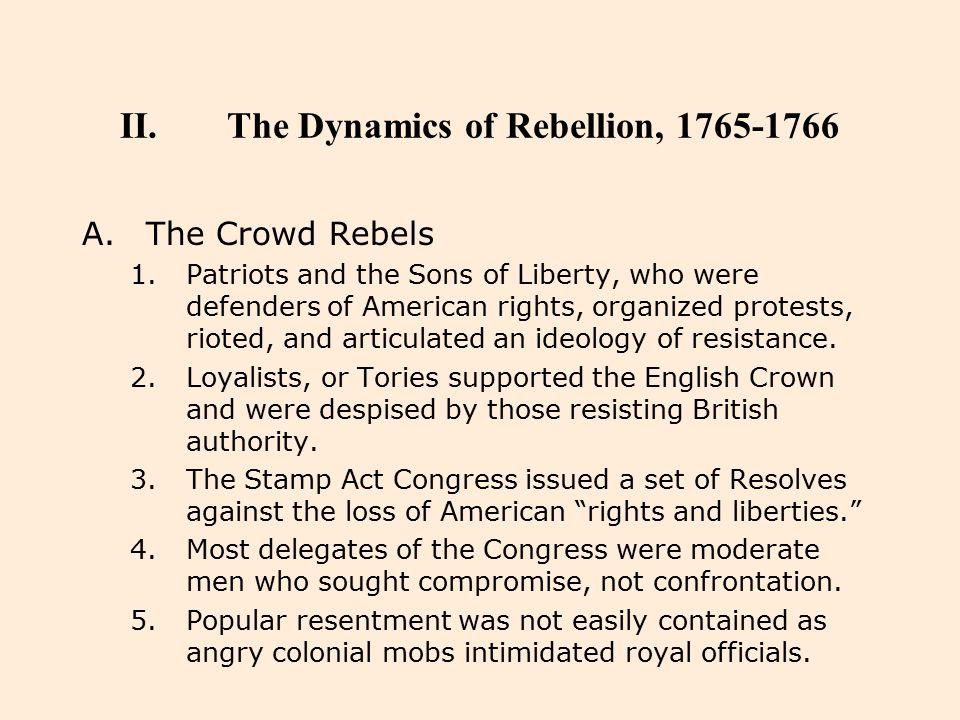 II.The Dynamics of Rebellion, 1765-1766 A.The Crowd Rebels 1.Patriots and the Sons of Liberty, who were defenders of American rights, organized protes