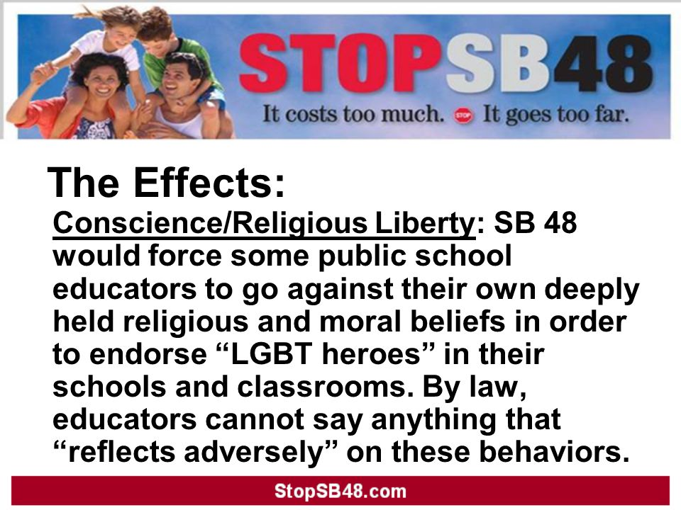 The Effects: Conscience/Religious Liberty: SB 48 would force some public school educators to go against their own deeply held religious and moral beliefs in order to endorse LGBT heroes in their schools and classrooms.