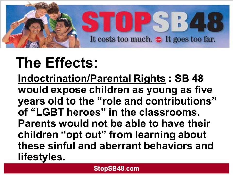 The Effects: Indoctrination/Parental Rights : SB 48 would expose children as young as five years old to the role and contributions of LGBT heroes in the classrooms.