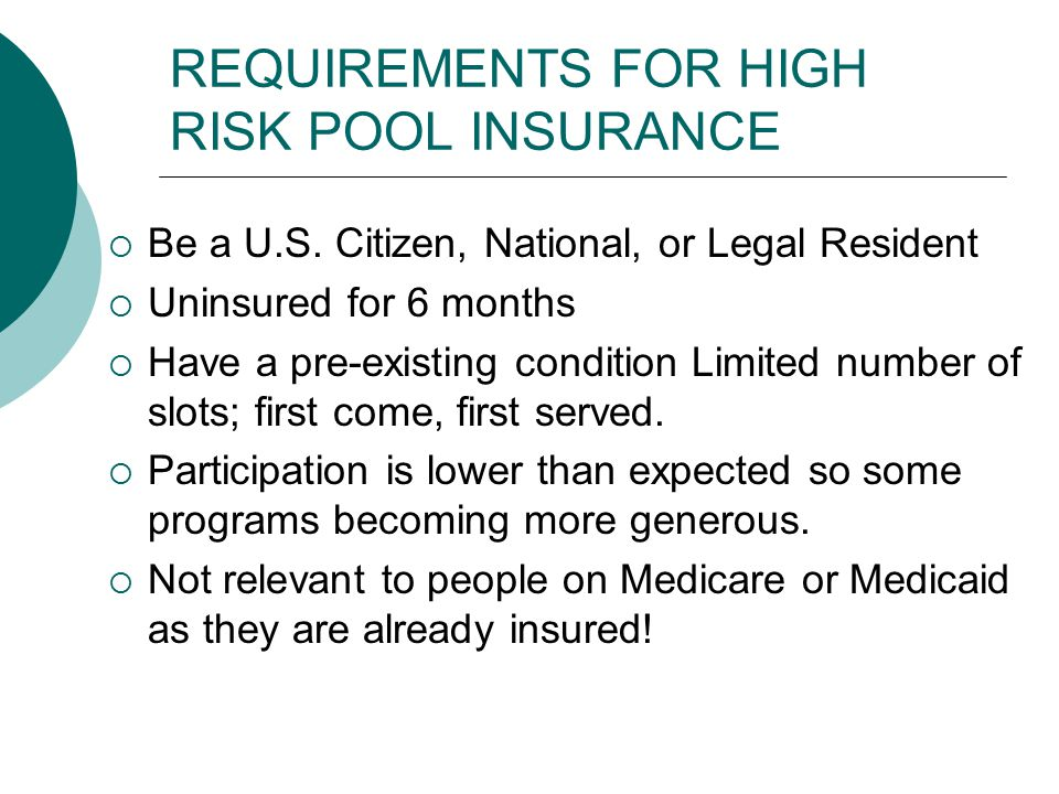 REQUIREMENTS FOR HIGH RISK POOL INSURANCE  Be a U.S. Citizen, National, or Legal Resident  Uninsured for 6 months  Have a pre-existing condition Li