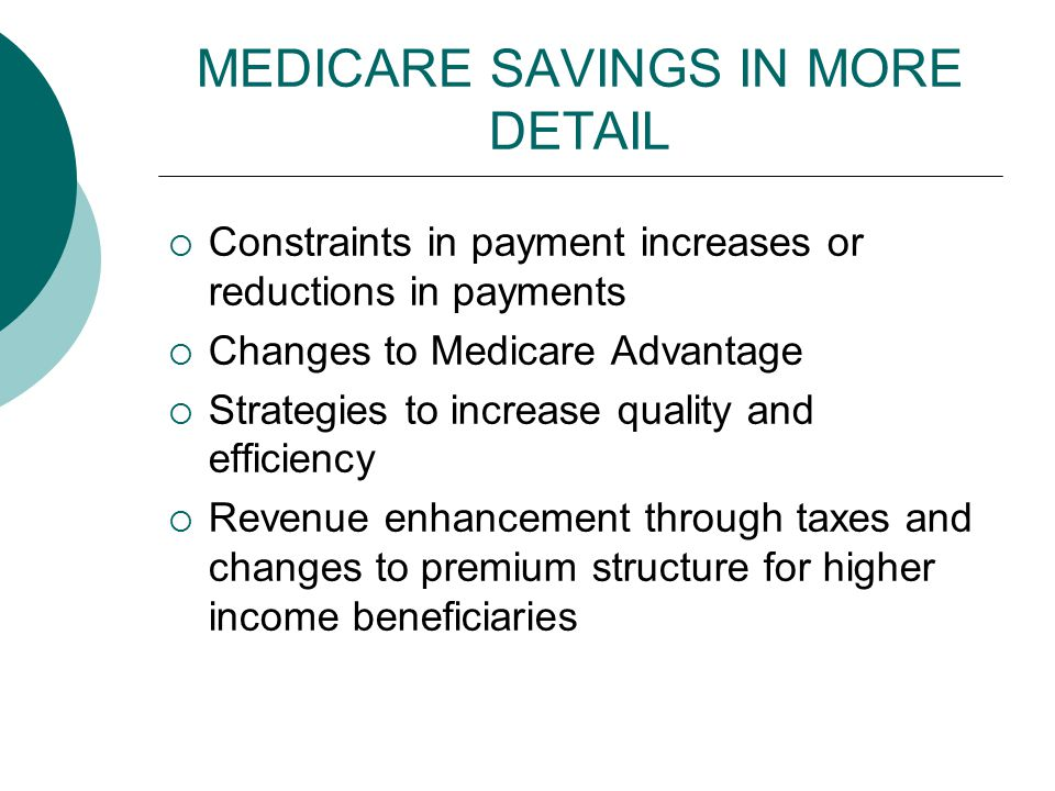 MEDICARE SAVINGS IN MORE DETAIL  Constraints in payment increases or reductions in payments  Changes to Medicare Advantage  Strategies to increase