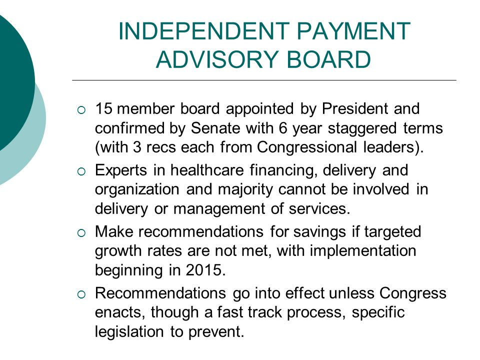 INDEPENDENT PAYMENT ADVISORY BOARD  15 member board appointed by President and confirmed by Senate with 6 year staggered terms (with 3 recs each from