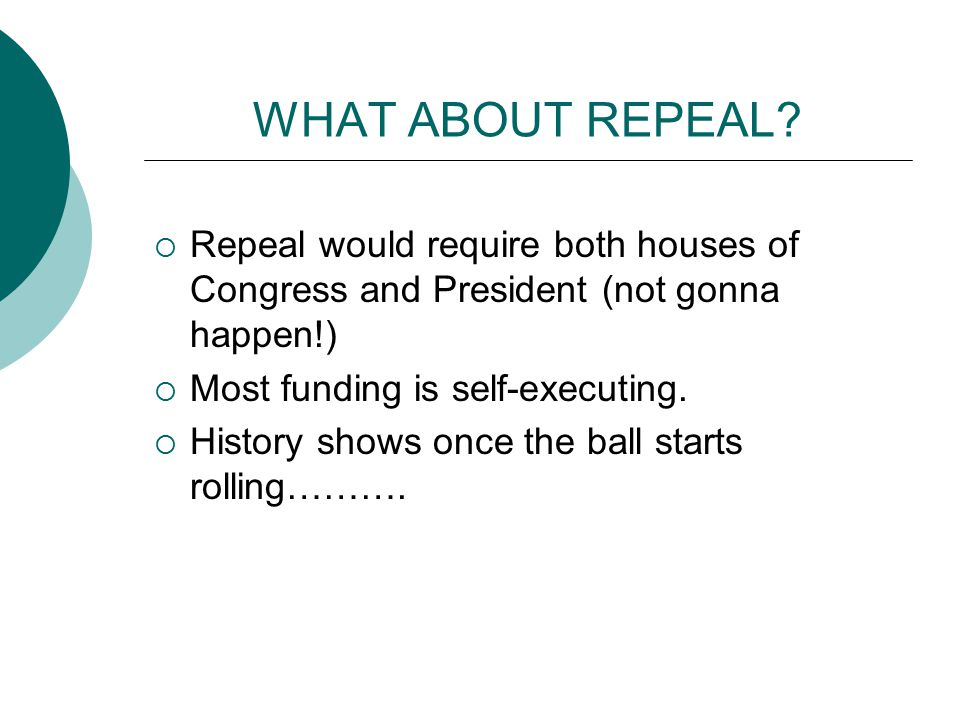 WHAT ABOUT REPEAL?  Repeal would require both houses of Congress and President (not gonna happen!)  Most funding is self-executing.  History shows
