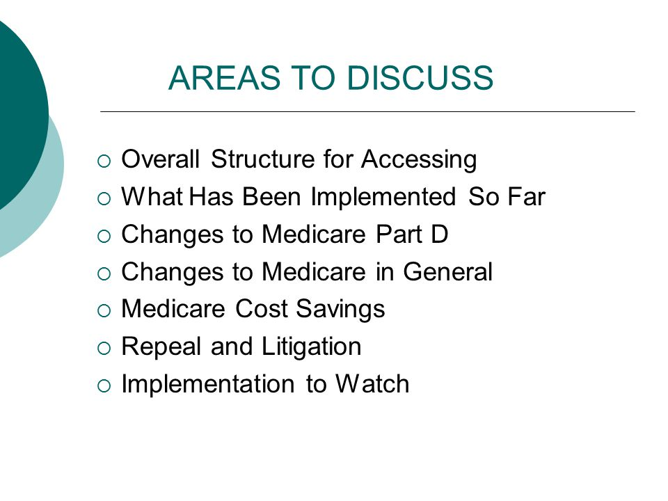 AREAS TO DISCUSS  Overall Structure for Accessing  What Has Been Implemented So Far  Changes to Medicare Part D  Changes to Medicare in General 