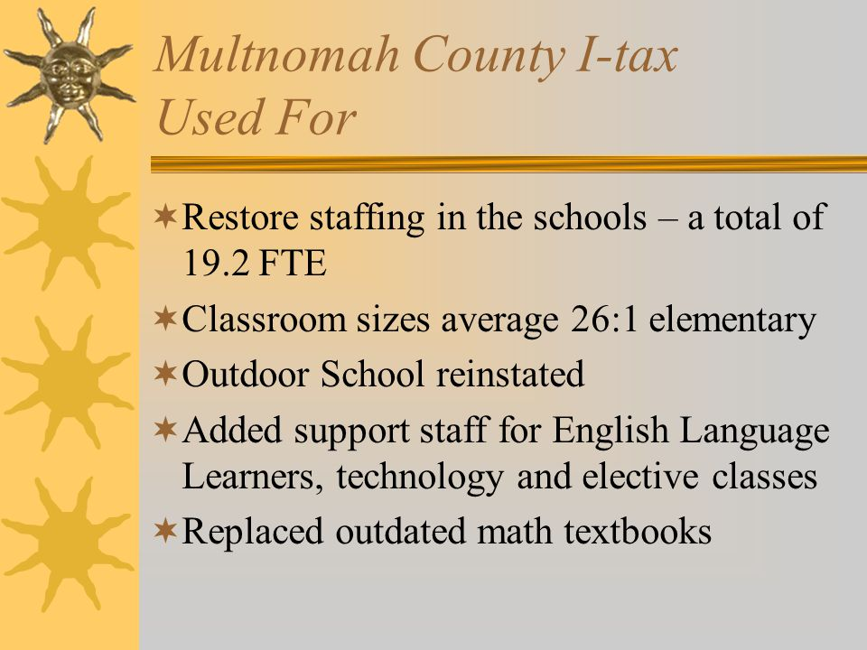 Multnomah County I-tax Used For  Restore staffing in the schools – a total of 19.2 FTE  Classroom sizes average 26:1 elementary  Outdoor School rei