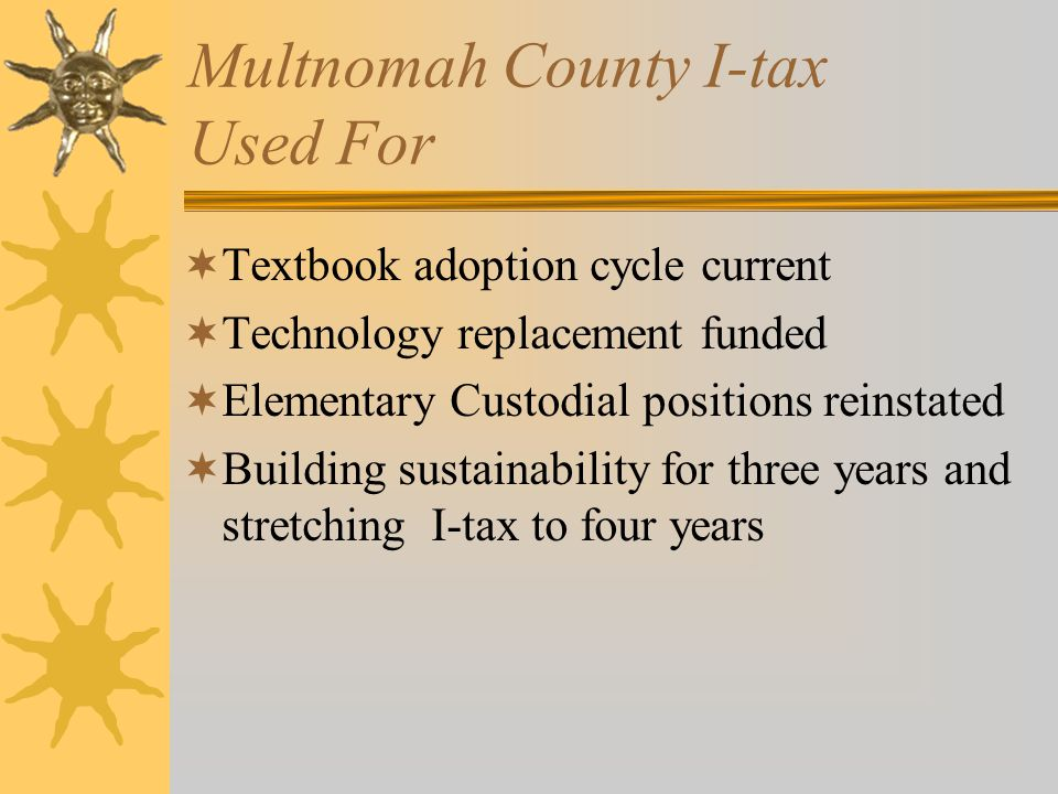 Multnomah County I-tax Used For  Textbook adoption cycle current  Technology replacement funded  Elementary Custodial positions reinstated  Buildi