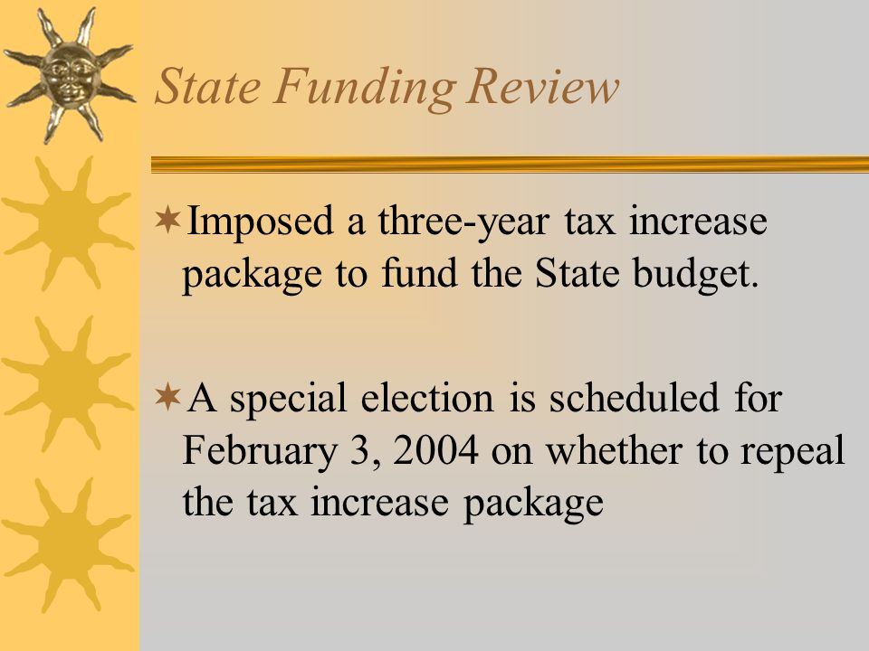 State Funding Review  Imposed a three-year tax increase package to fund the State budget.  A special election is scheduled for February 3, 2004 on w