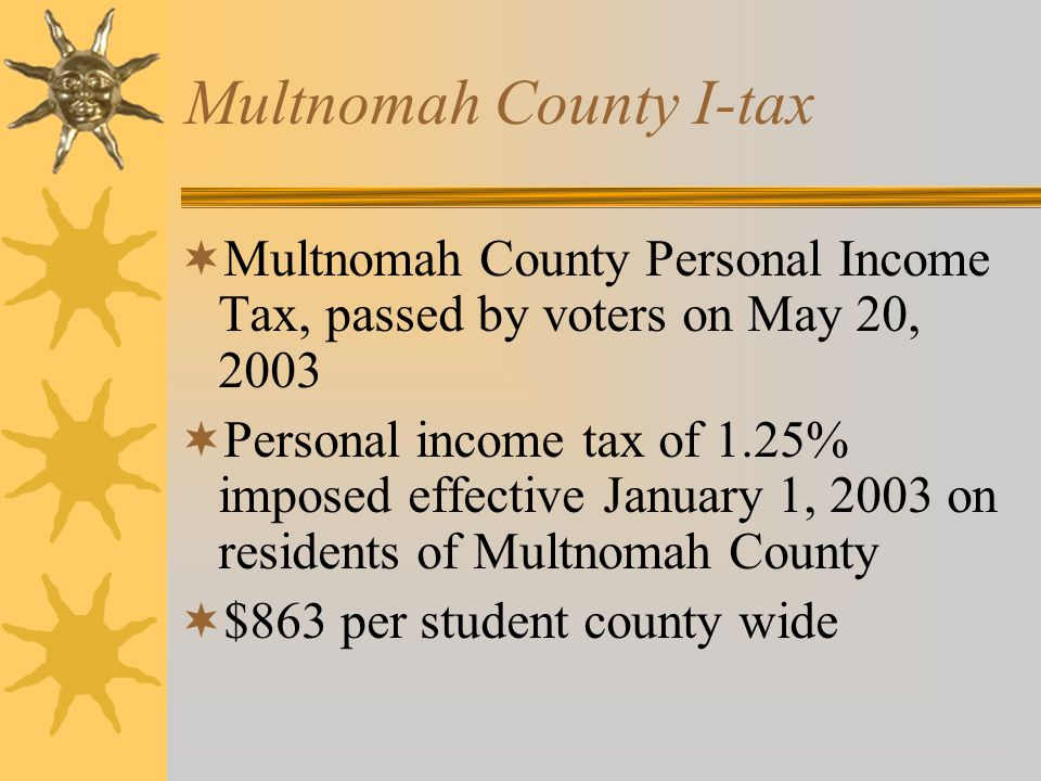 Multnomah County I-tax  I-tax will be reduced if State funding levels exceed $4.8 billion  County officials have reduced the original estimates of the amount to be received from the I-tax  Parkrose's estimated revenue was reduced from $3.4 million to $2.6 million  $863 versus $618 per student county wide