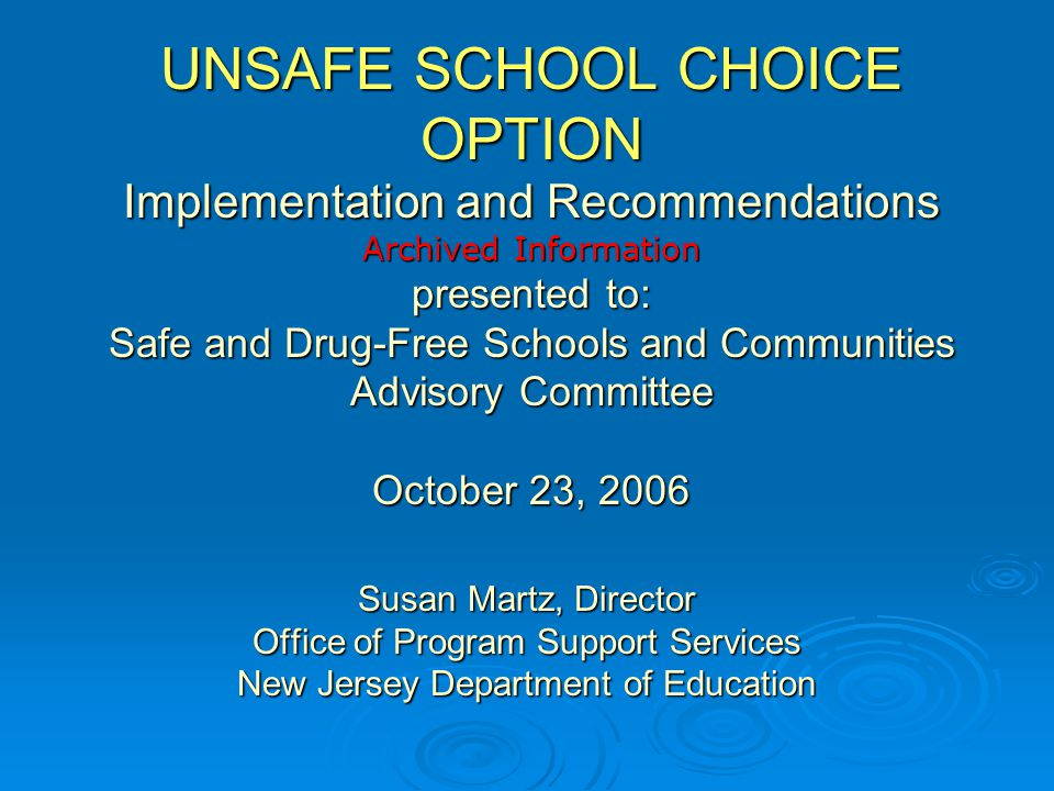 UNSAFE SCHOOL CHOICE OPTION Implementation and Recommendations Archived Information presented to: Safe and Drug-Free Schools and Communities Advisory Committee October 23, 2006 Susan Martz, Director Office of Program Support Services New Jersey Department of Education