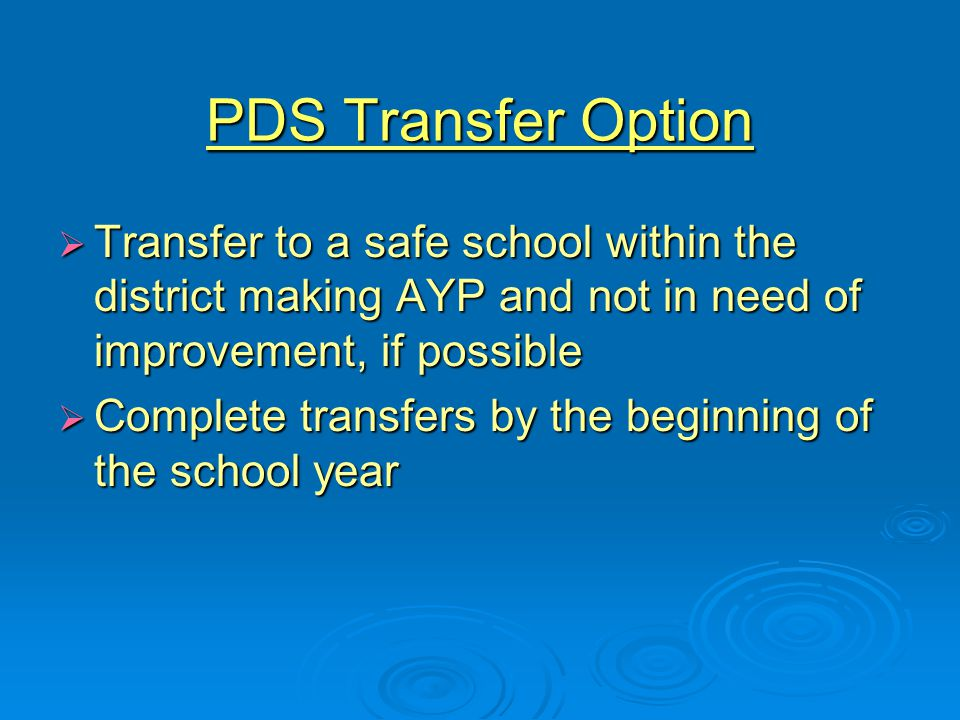 PDS Transfer Option  Transfer to a safe school within the district making AYP and not in need of improvement, if possible  Complete transfers by the beginning of the school year