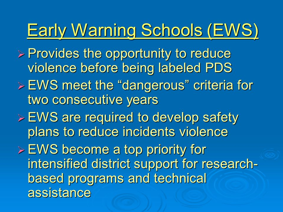 Early Warning Schools (EWS)  Provides the opportunity to reduce violence before being labeled PDS  EWS meet the dangerous criteria for two consecutive years  EWS are required to develop safety plans to reduce incidents violence  EWS become a top priority for intensified district support for research- based programs and technical assistance