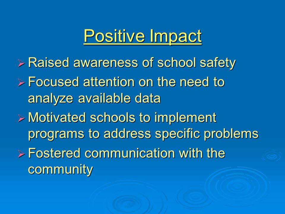 Positive Impact  Raised awareness of school safety  Focused attention on the need to analyze available data  Motivated schools to implement programs to address specific problems  Fostered communication with the community
