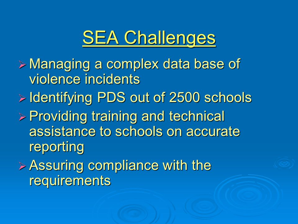 SEA Challenges  Managing a complex data base of violence incidents  Identifying PDS out of 2500 schools  Providing training and technical assistance to schools on accurate reporting  Assuring compliance with the requirements