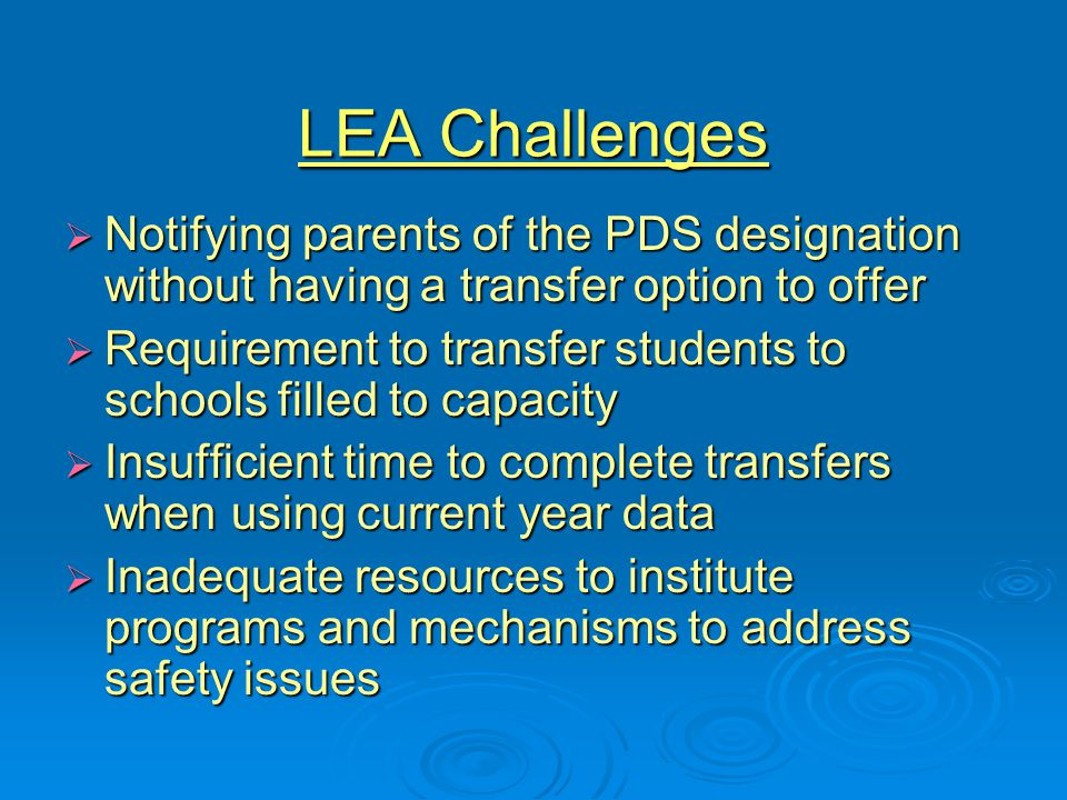 LEA Challenges  Notifying parents of the PDS designation without having a transfer option to offer  Requirement to transfer students to schools filled to capacity  Insufficient time to complete transfers when using current year data  Inadequate resources to institute programs and mechanisms to address safety issues
