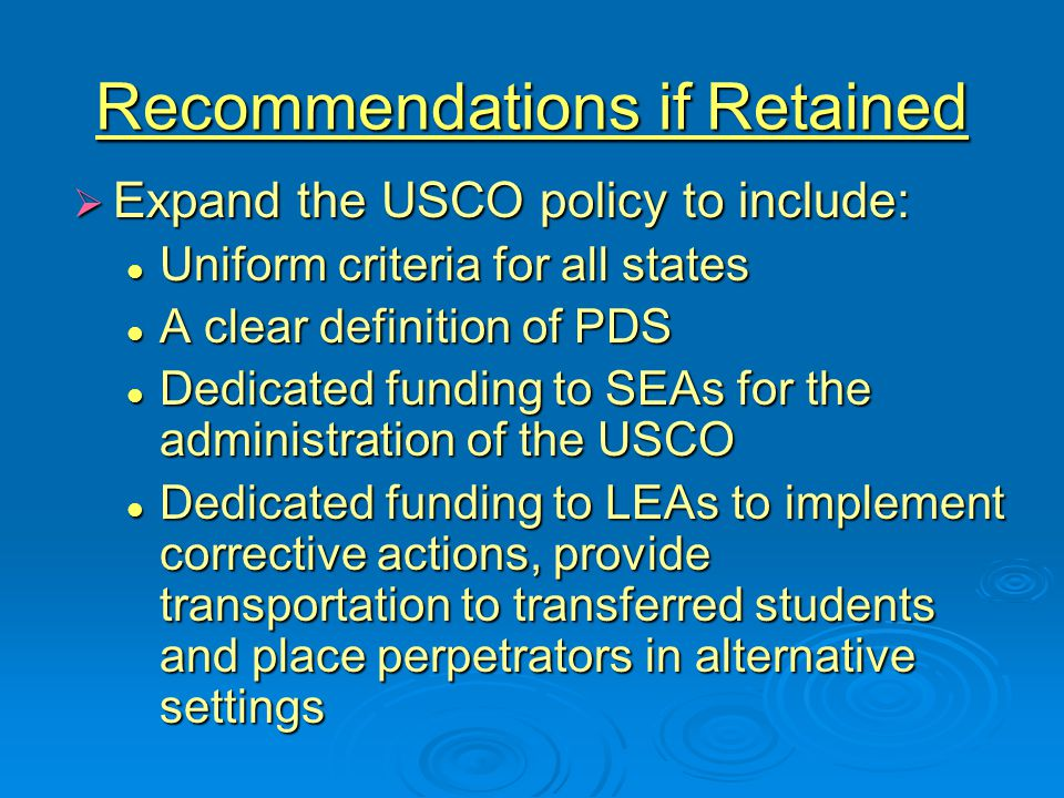 Recommendations if Retained  Expand the USCO policy to include: Uniform criteria for all states Uniform criteria for all states A clear definition of PDS A clear definition of PDS Dedicated funding to SEAs for the administration of the USCO Dedicated funding to SEAs for the administration of the USCO Dedicated funding to LEAs to implement corrective actions, provide transportation to transferred students and place perpetrators in alternative settings Dedicated funding to LEAs to implement corrective actions, provide transportation to transferred students and place perpetrators in alternative settings