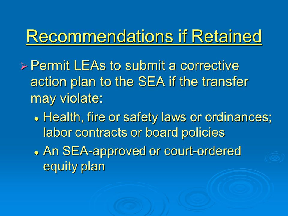 Recommendations if Retained  Permit LEAs to submit a corrective action plan to the SEA if the transfer may violate: Health, fire or safety laws or ordinances; labor contracts or board policies Health, fire or safety laws or ordinances; labor contracts or board policies An SEA-approved or court-ordered equity plan An SEA-approved or court-ordered equity plan