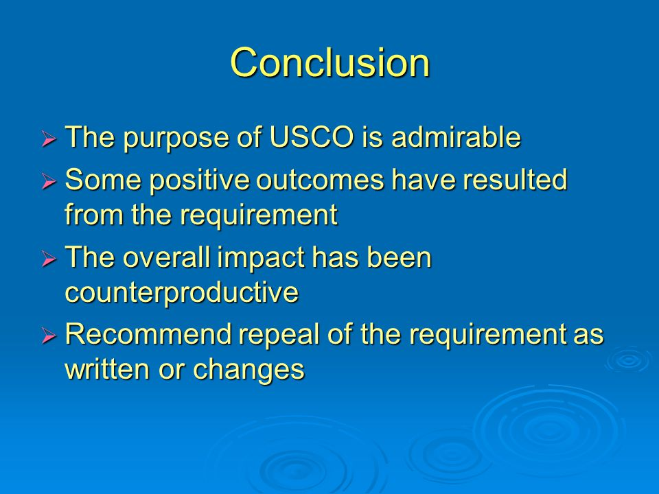 Conclusion  The purpose of USCO is admirable  Some positive outcomes have resulted from the requirement  The overall impact has been counterproductive  Recommend repeal of the requirement as written or changes
