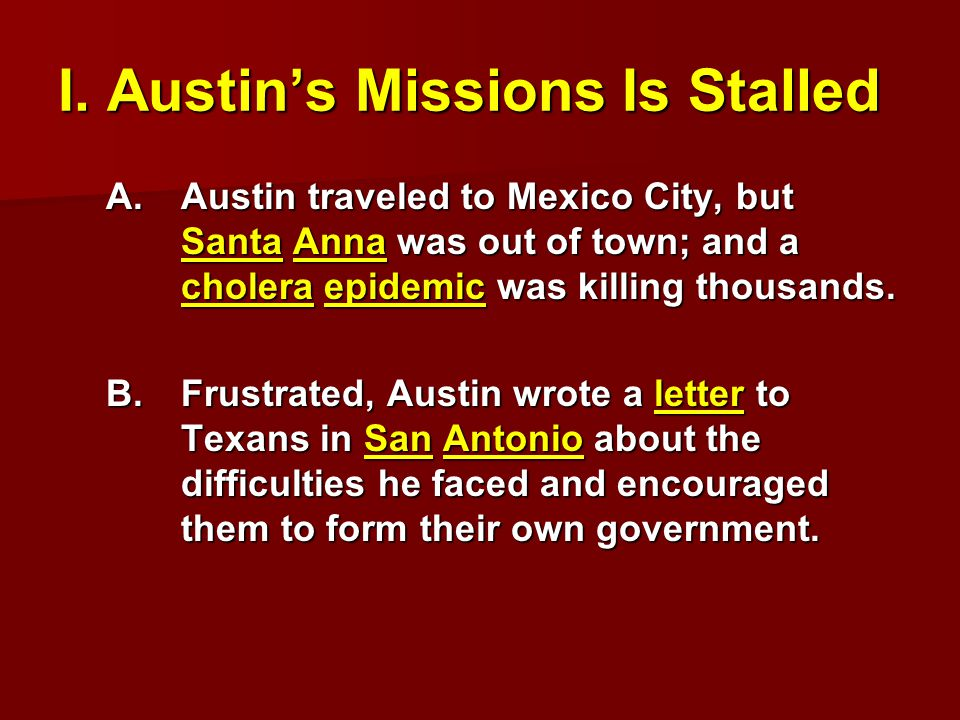 I. Austin's Missions Is Stalled A.Austin traveled to Mexico City, but Santa Anna was out of town; and a cholera epidemic was killing thousands. B.Frus