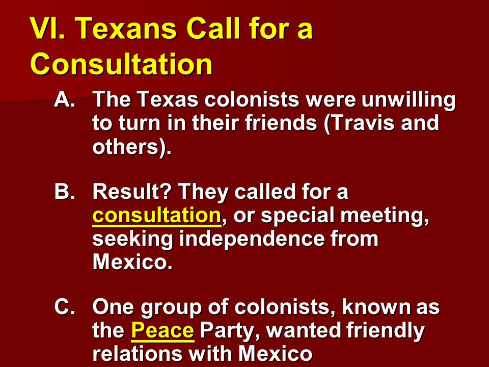 VI. Texans Call for a Consultation A.The Texas colonists were unwilling to turn in their friends (Travis and others). B.Result? They called for a cons