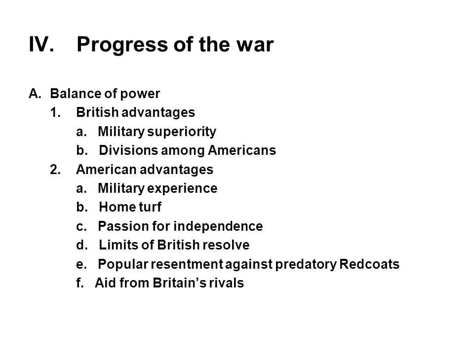 IV. Progress of the war A.Balance of power 1.British advantages a. Military superiority b. Divisions among Americans 2.American advantages a. Military