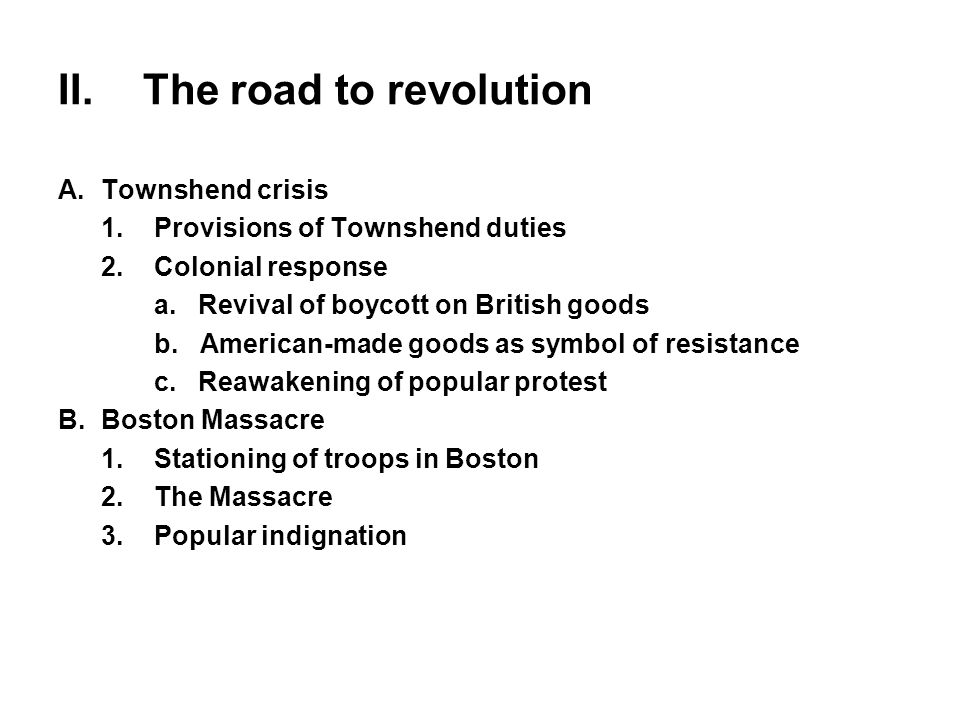 II.The road to revolution A.Townshend crisis 1.Provisions of Townshend duties 2.Colonial response a. Revival of boycott on British goods b. American-m