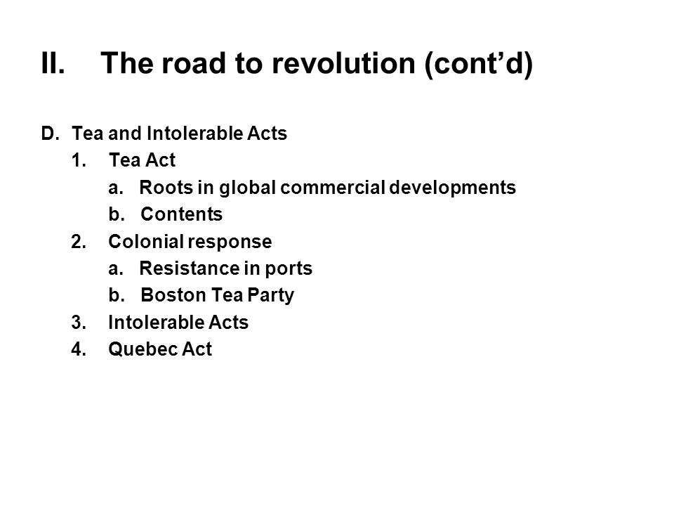 II.The road to revolution (cont'd) D.Tea and Intolerable Acts 1.Tea Act a. Roots in global commercial developments b. Contents 2.Colonial response a.
