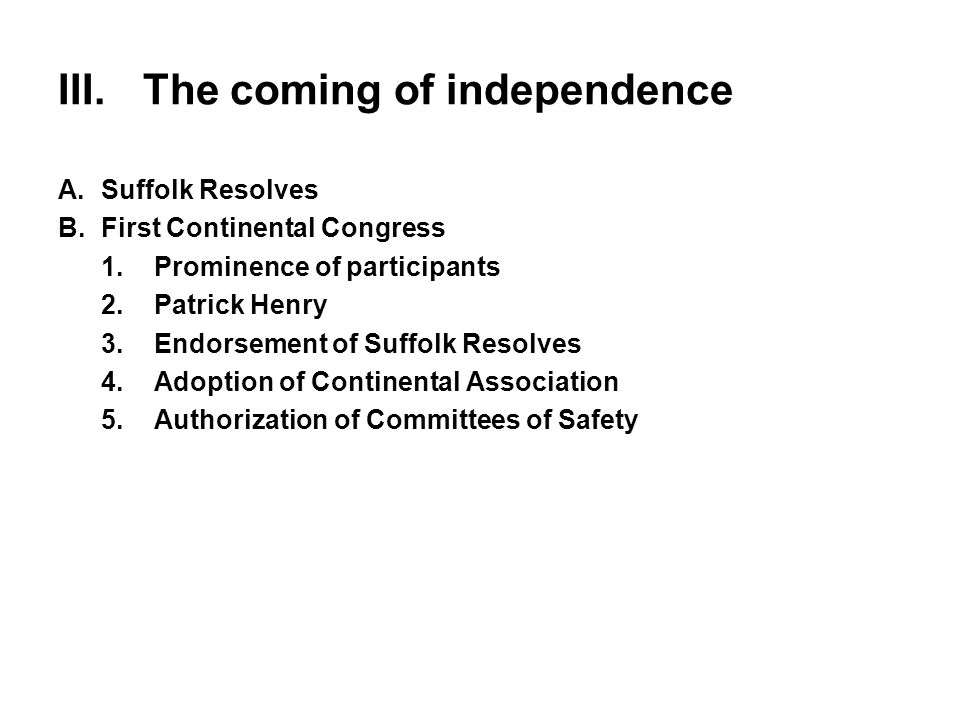 III.The coming of independence A.Suffolk Resolves B.First Continental Congress 1.Prominence of participants 2.Patrick Henry 3.Endorsement of Suffolk R