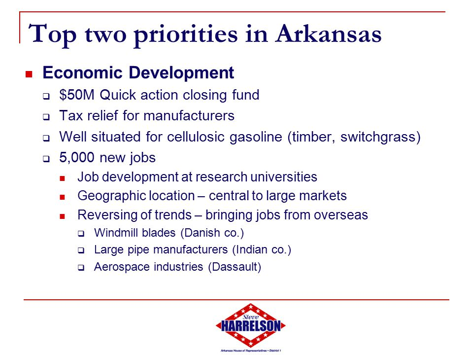 Top two priorities in Arkansas Economic Development  $50M Quick action closing fund  Tax relief for manufacturers  Well situated for cellulosic gasoline (timber, switchgrass)  5,000 new jobs Job development at research universities Geographic location – central to large markets Reversing of trends – bringing jobs from overseas  Windmill blades (Danish co.)  Large pipe manufacturers (Indian co.)  Aerospace industries (Dassault)