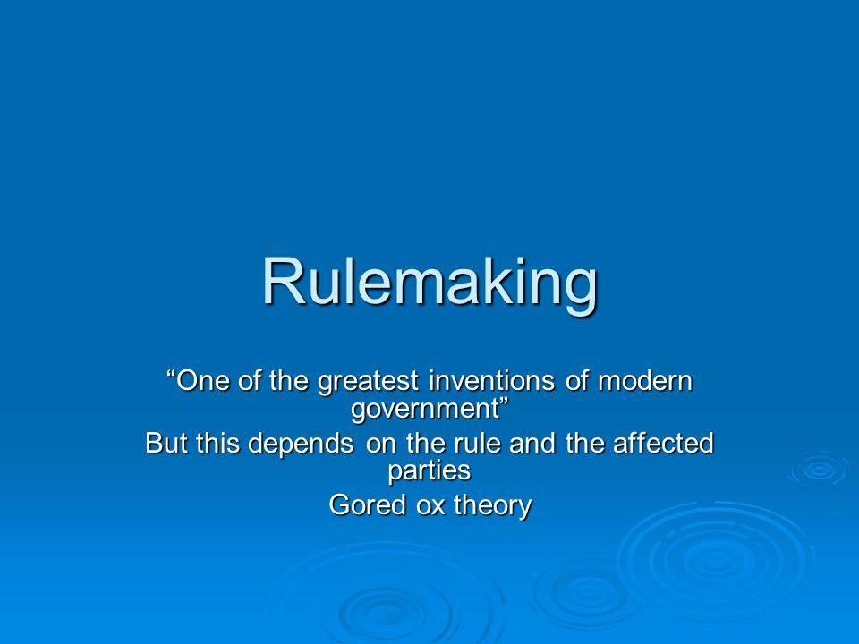 """Rulemaking """"One of the greatest inventions of modern government"""" But this depends on the rule and the affected parties Gored ox theory"""
