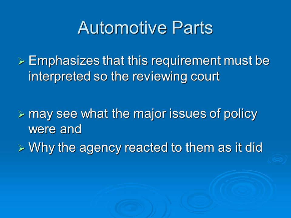 Automotive Parts  Emphasizes that this requirement must be interpreted so the reviewing court  may see what the major issues of policy were and  Why the agency reacted to them as it did