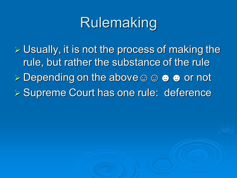 Rulemaking  Usually, it is not the process of making the rule, but rather the substance of the rule  Depending on the above☺☺☻☻ or not  Supreme Court has one rule: deference