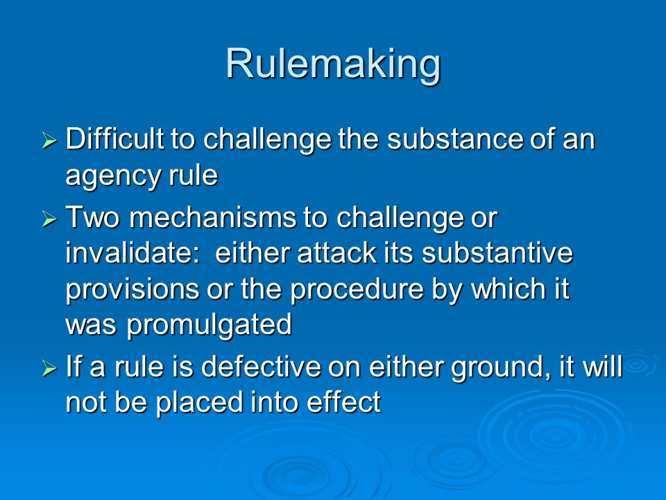 Rulemaking  Difficult to challenge the substance of an agency rule  Two mechanisms to challenge or invalidate: either attack its substantive provisi