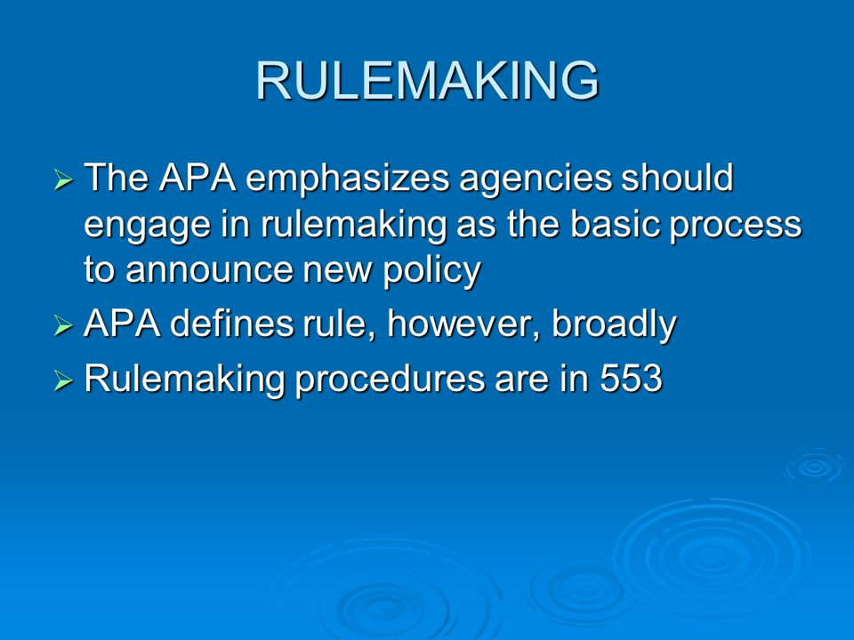 RULEMAKING  The APA emphasizes agencies should engage in rulemaking as the basic process to announce new policy  APA defines rule, however, broadly  Rulemaking procedures are in 553