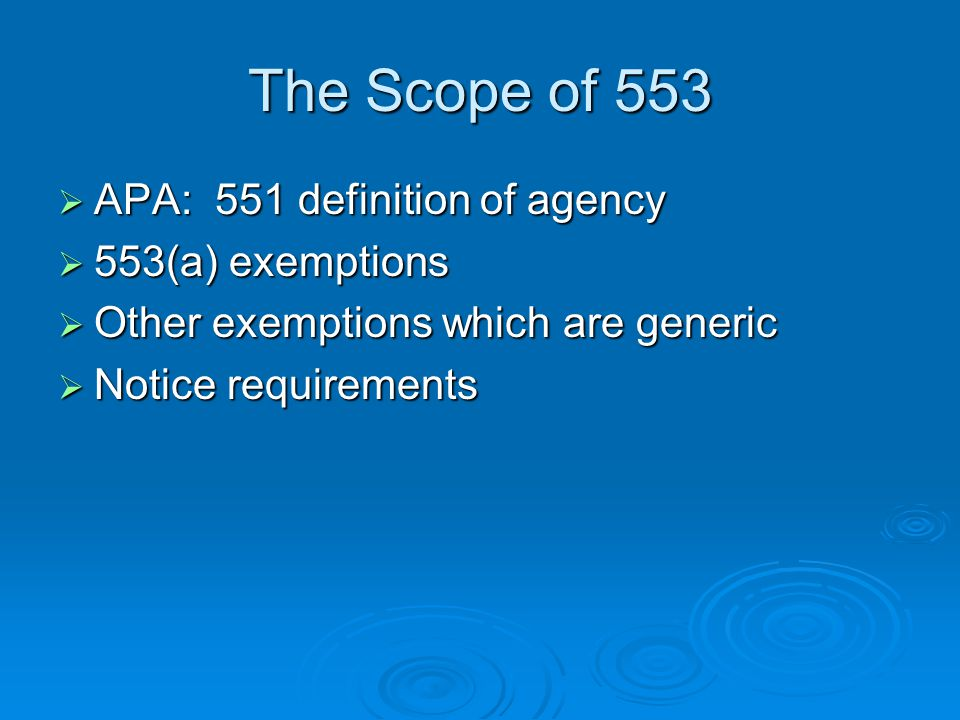 The Scope of 553  APA: 551 definition of agency  553(a) exemptions  Other exemptions which are generic  Notice requirements