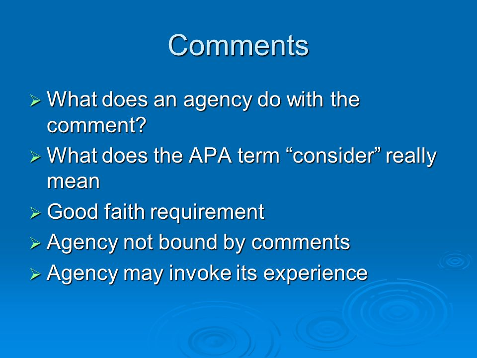 """Comments  What does an agency do with the comment?  What does the APA term """"consider"""" really mean  Good faith requirement  Agency not bound by com"""